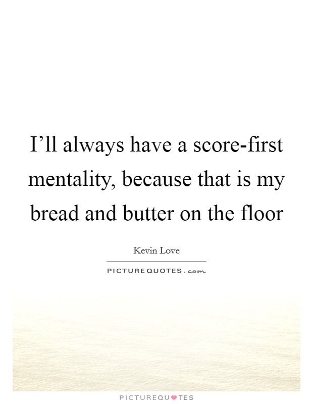 I'll always have a score-first mentality, because that is my bread and butter on the floor Picture Quote #1
