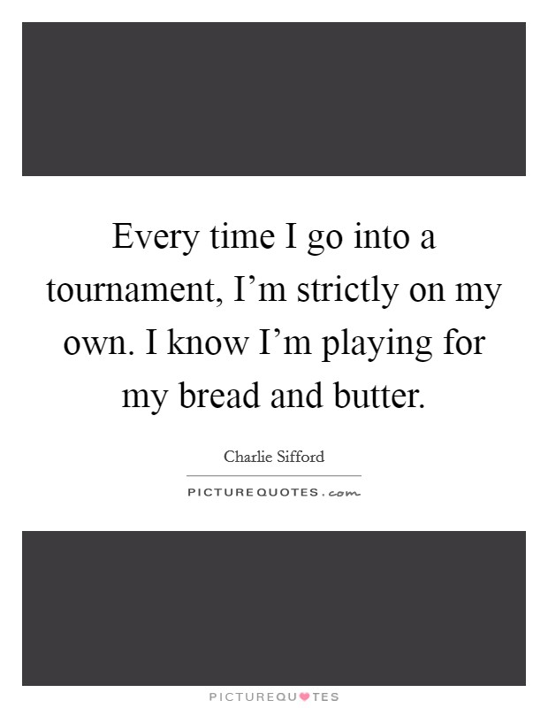 Every time I go into a tournament, I'm strictly on my own. I know I'm playing for my bread and butter Picture Quote #1