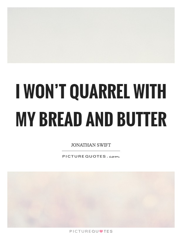 I won't quarrel with my bread and butter Picture Quote #1
