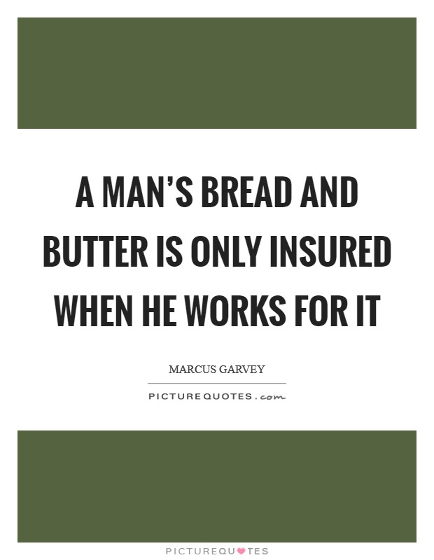 A man's bread and butter is only insured when he works for it Picture Quote #1