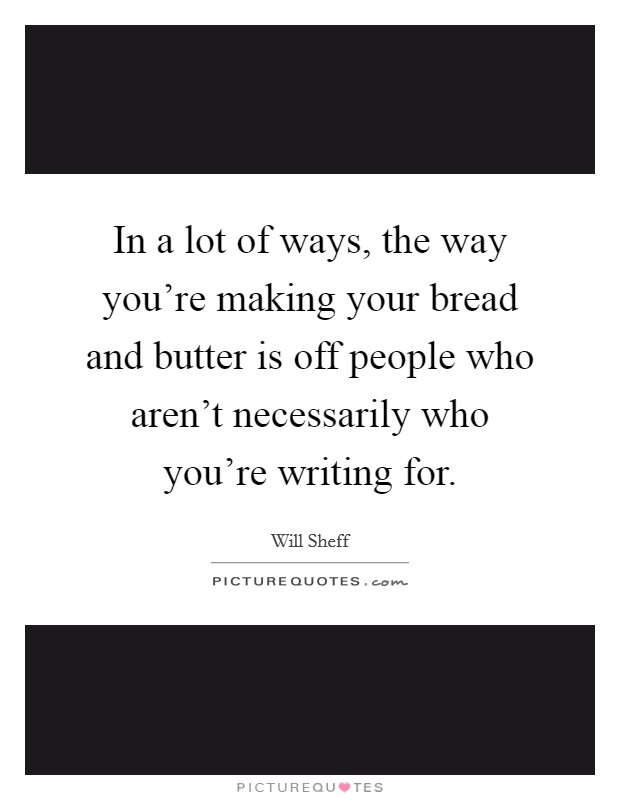 In a lot of ways, the way you're making your bread and butter is off people who aren't necessarily who you're writing for Picture Quote #1