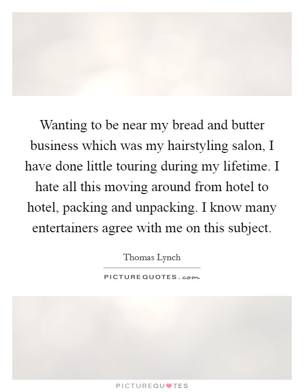 Wanting to be near my bread and butter business which was my hairstyling salon, I have done little touring during my lifetime. I hate all this moving around from hotel to hotel, packing and unpacking. I know many entertainers agree with me on this subject Picture Quote #1