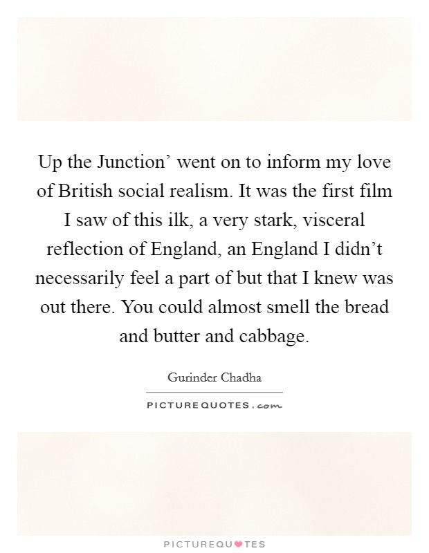 Up the Junction' went on to inform my love of British social realism. It was the first film I saw of this ilk, a very stark, visceral reflection of England, an England I didn't necessarily feel a part of but that I knew was out there. You could almost smell the bread and butter and cabbage Picture Quote #1