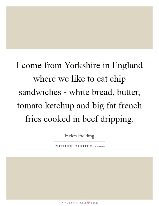I come from Yorkshire in England where we like to eat chip sandwiches - white bread, butter, tomato ketchup and big fat french fries cooked in beef dripping Picture Quote #1