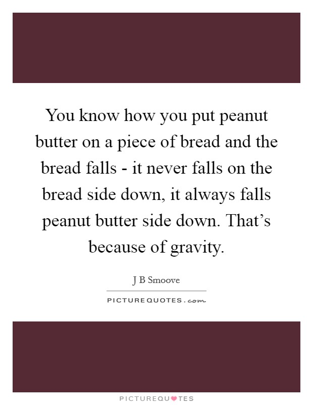 You know how you put peanut butter on a piece of bread and the bread falls - it never falls on the bread side down, it always falls peanut butter side down. That's because of gravity Picture Quote #1