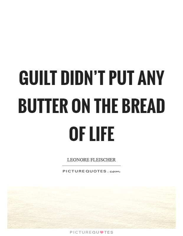 Guilt didn't put any butter on the bread of life Picture Quote #1
