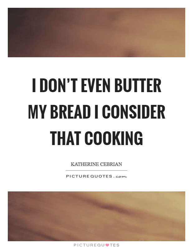 I don't even butter my bread I consider that cooking Picture Quote #1