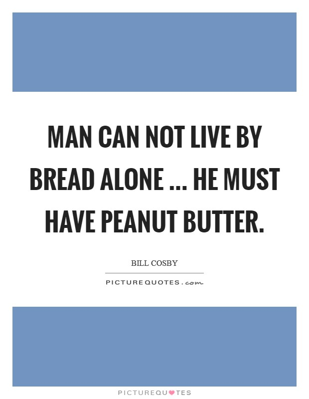 Man can not live by bread alone ... he must have peanut butter Picture Quote #1