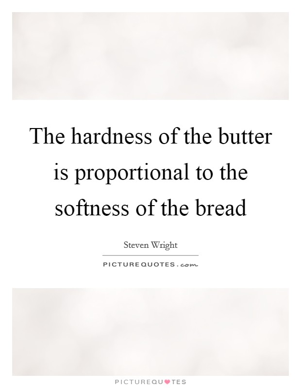 The hardness of the butter is proportional to the softness of the bread Picture Quote #1