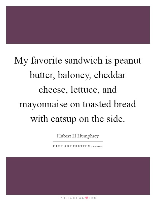 My favorite sandwich is peanut butter, baloney, cheddar cheese, lettuce, and mayonnaise on toasted bread with catsup on the side Picture Quote #1