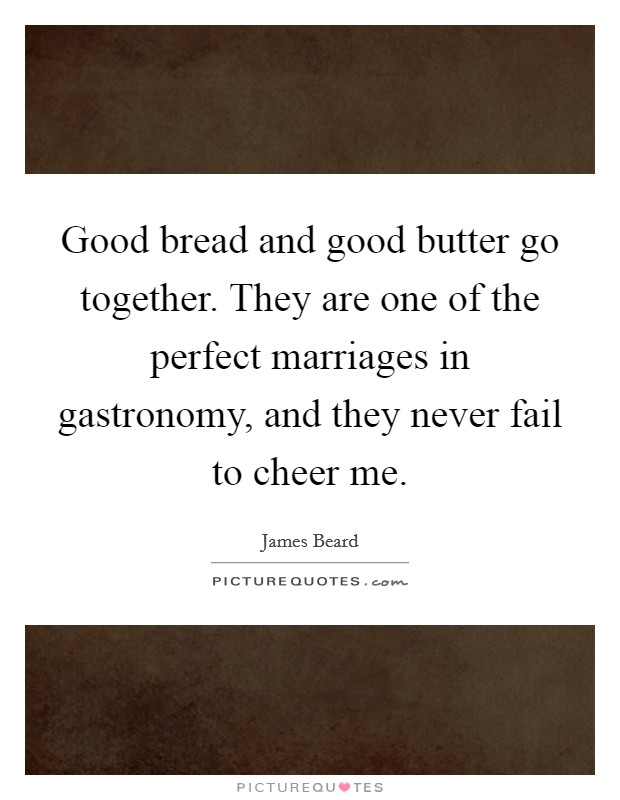Good bread and good butter go together. They are one of the perfect marriages in gastronomy, and they never fail to cheer me Picture Quote #1