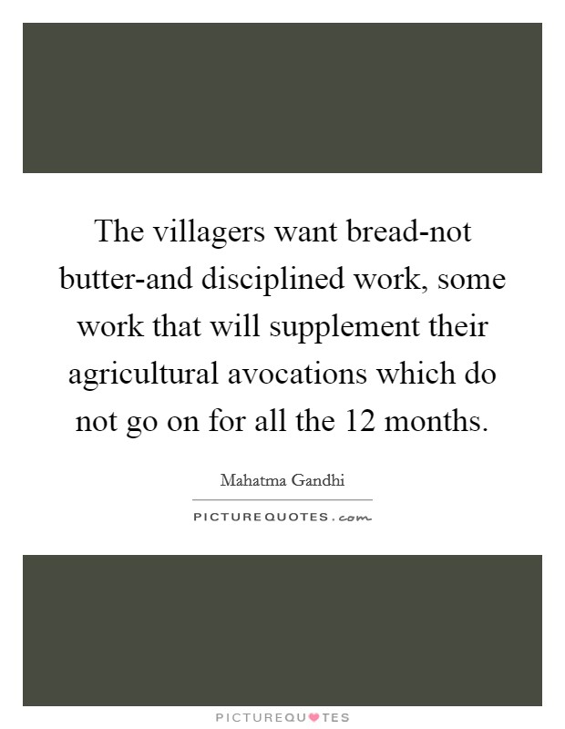 The villagers want bread-not butter-and disciplined work, some work that will supplement their agricultural avocations which do not go on for all the 12 months Picture Quote #1
