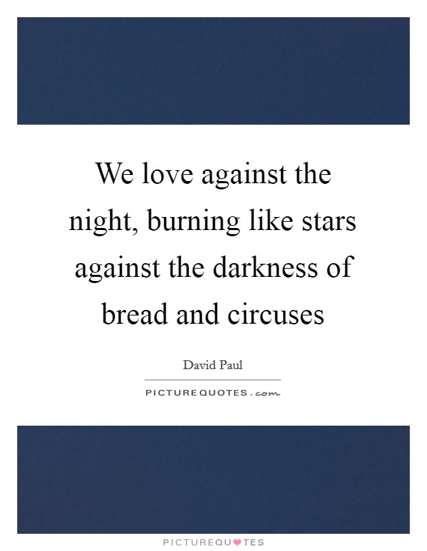 We love against the night, burning like stars against the darkness of bread and circuses Picture Quote #1