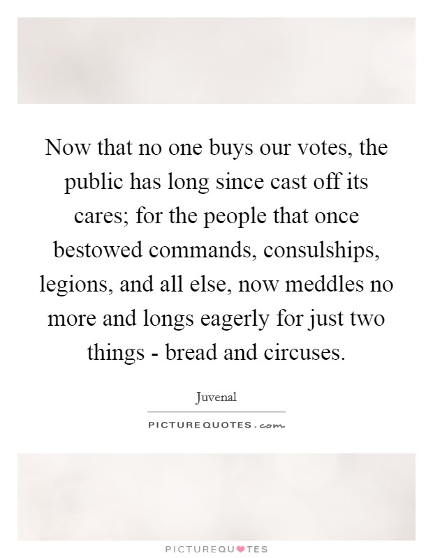 Now that no one buys our votes, the public has long since cast off its cares; for the people that once bestowed commands, consulships, legions, and all else, now meddles no more and longs eagerly for just two things - bread and circuses Picture Quote #1