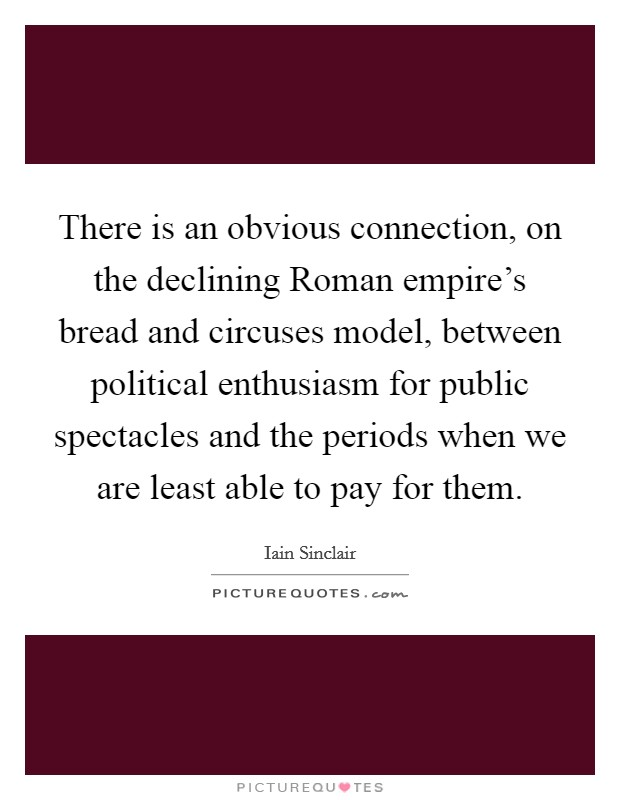There is an obvious connection, on the declining Roman empire's bread and circuses model, between political enthusiasm for public spectacles and the periods when we are least able to pay for them Picture Quote #1