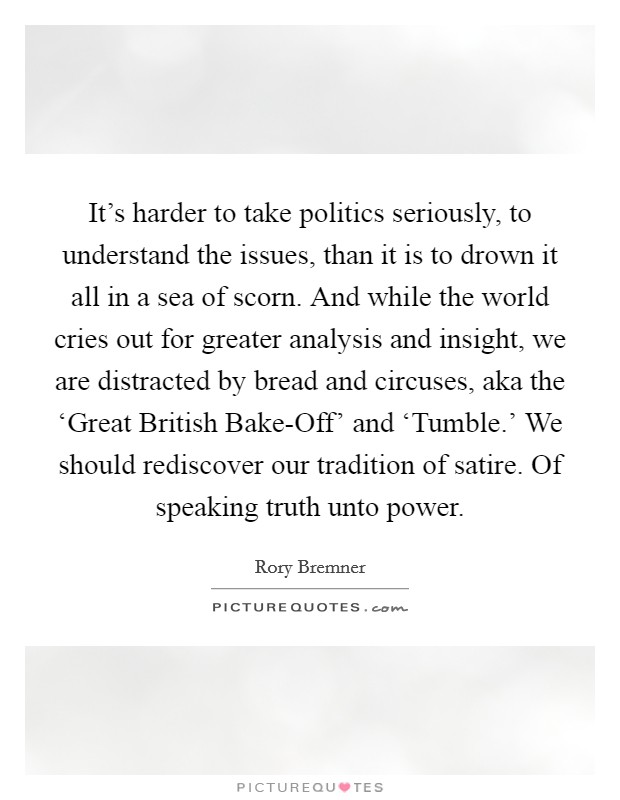 It's harder to take politics seriously, to understand the issues, than it is to drown it all in a sea of scorn. And while the world cries out for greater analysis and insight, we are distracted by bread and circuses, aka the 'Great British Bake-Off' and 'Tumble.' We should rediscover our tradition of satire. Of speaking truth unto power Picture Quote #1