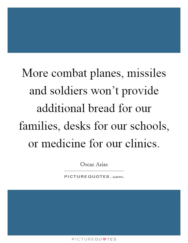 More combat planes, missiles and soldiers won't provide additional bread for our families, desks for our schools, or medicine for our clinics. Picture Quote #1