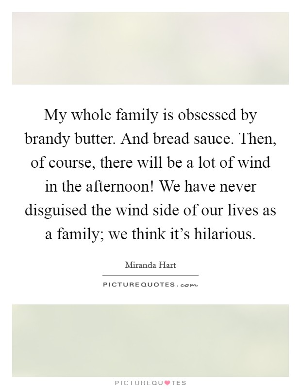 My whole family is obsessed by brandy butter. And bread sauce. Then, of course, there will be a lot of wind in the afternoon! We have never disguised the wind side of our lives as a family; we think it's hilarious Picture Quote #1