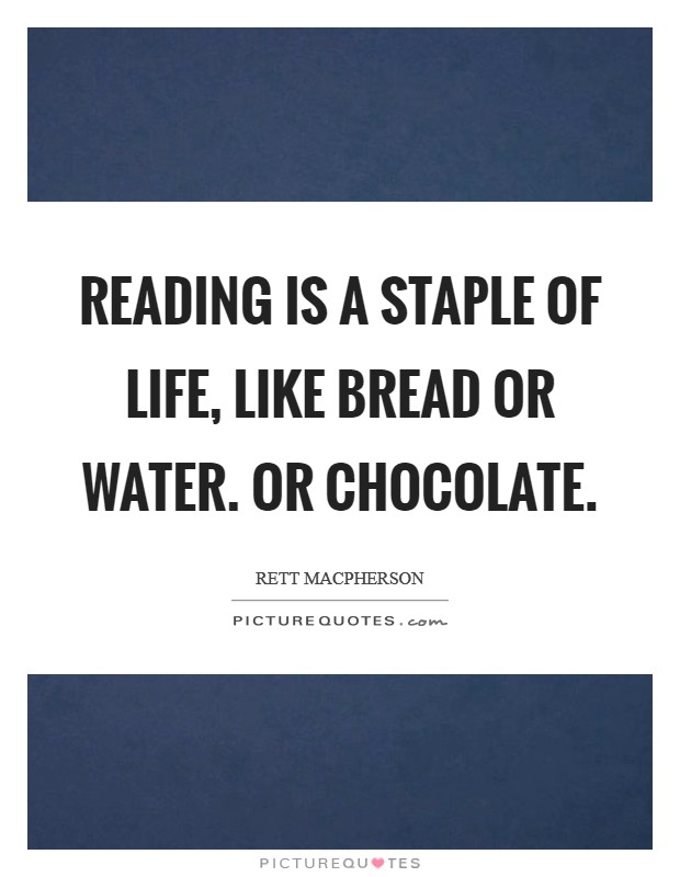 Reading is a staple of life, like bread or water. Or chocolate Picture Quote #1