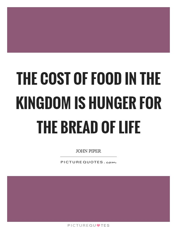 The cost of food in the kingdom is hunger for the Bread of Life Picture Quote #1