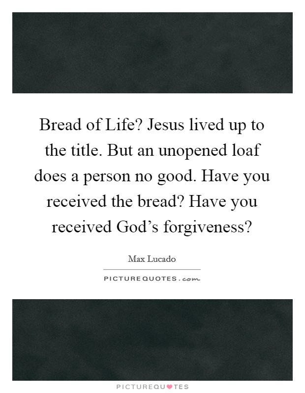 Bread of Life? Jesus lived up to the title. But an unopened loaf does a person no good. Have you received the bread? Have you received God's forgiveness? Picture Quote #1
