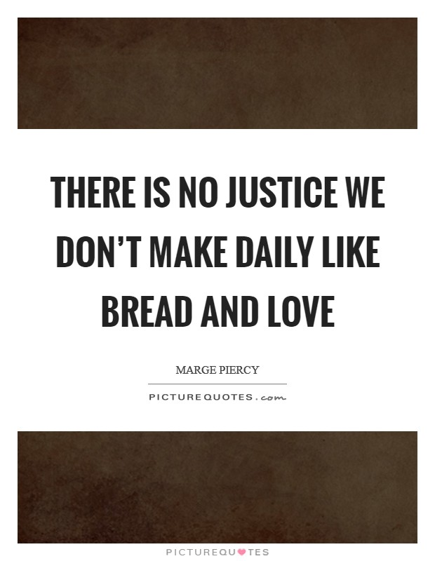 There is no justice we don't make daily like bread and love Picture Quote #1