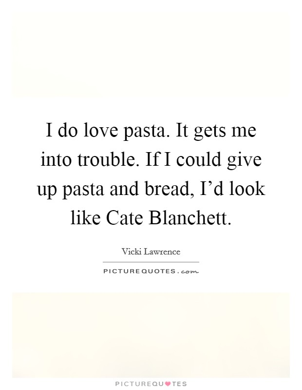I do love pasta. It gets me into trouble. If I could give up pasta and bread, I'd look like Cate Blanchett Picture Quote #1