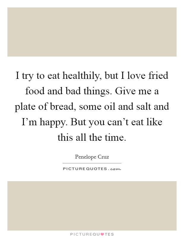 I try to eat healthily, but I love fried food and bad things. Give me a plate of bread, some oil and salt and I'm happy. But you can't eat like this all the time Picture Quote #1