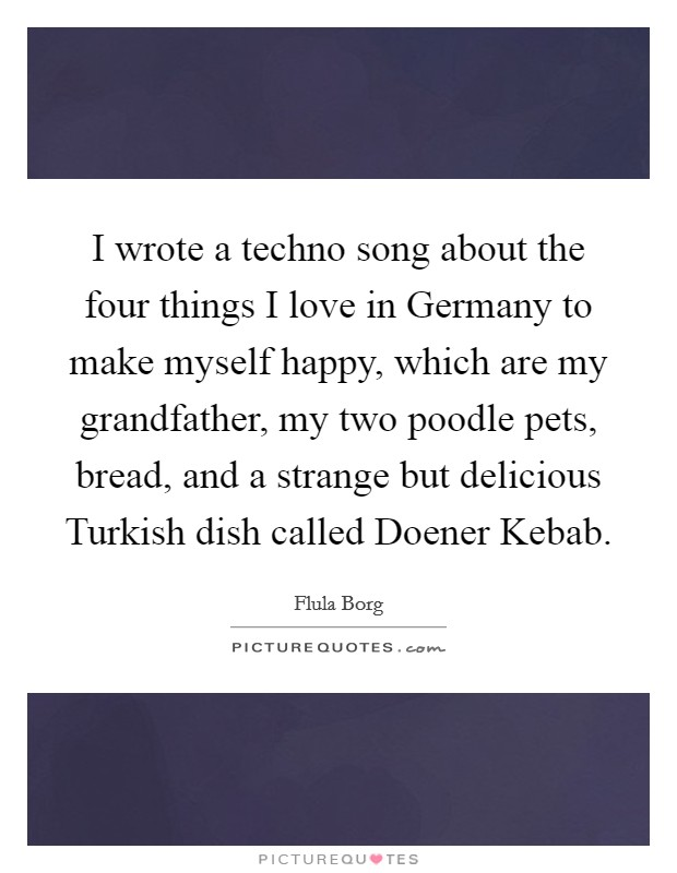 I wrote a techno song about the four things I love in Germany to make myself happy, which are my grandfather, my two poodle pets, bread, and a strange but delicious Turkish dish called Doener Kebab Picture Quote #1