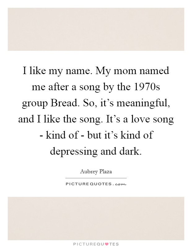 I like my name. My mom named me after a song by the 1970s group Bread. So, it's meaningful, and I like the song. It's a love song - kind of - but it's kind of depressing and dark Picture Quote #1