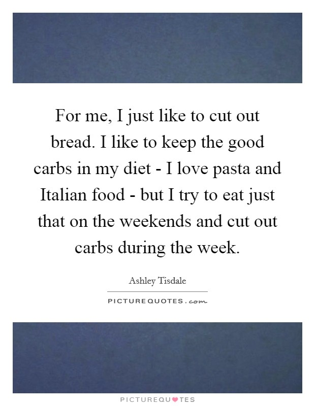 For me, I just like to cut out bread. I like to keep the good carbs in my diet - I love pasta and Italian food - but I try to eat just that on the weekends and cut out carbs during the week Picture Quote #1