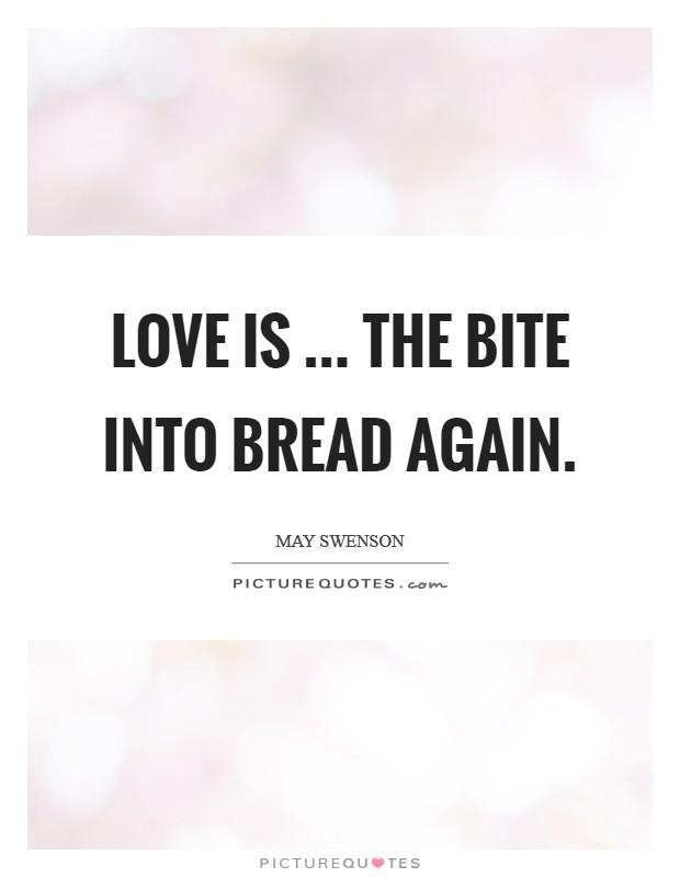 Love is ... the bite into bread again Picture Quote #1