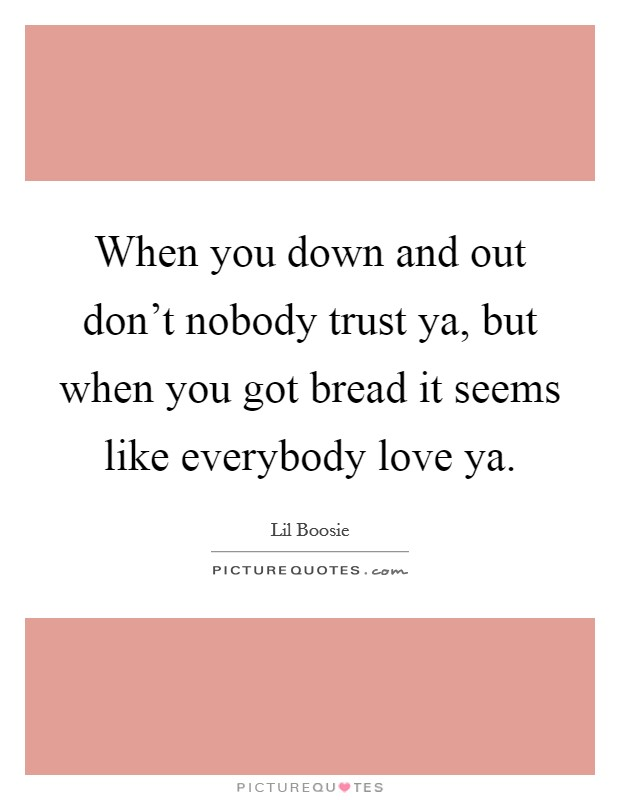 When you down and out don't nobody trust ya, but when you got bread it seems like everybody love ya Picture Quote #1