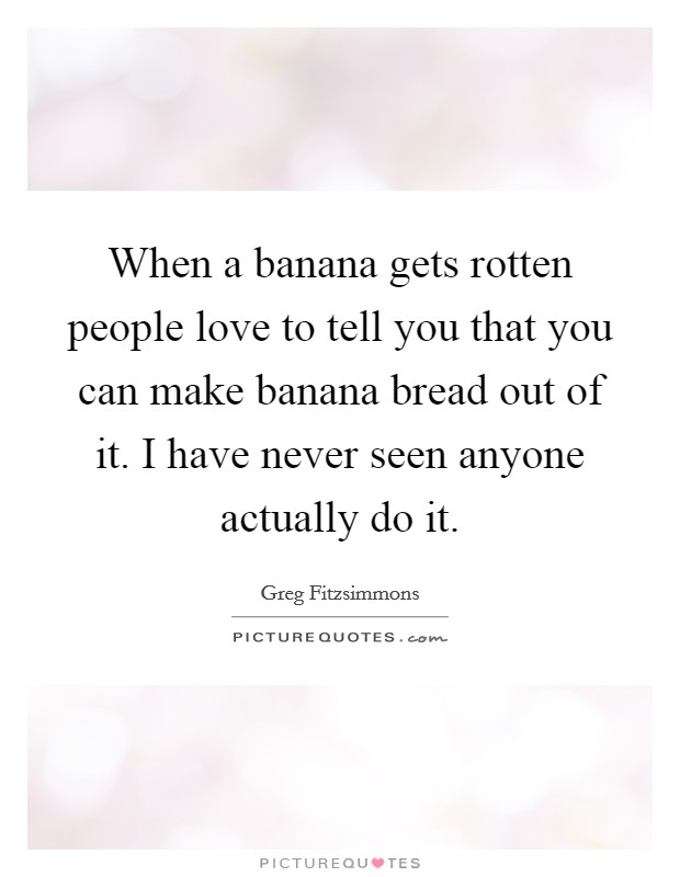 When a banana gets rotten people love to tell you that you can make banana bread out of it. I have never seen anyone actually do it Picture Quote #1