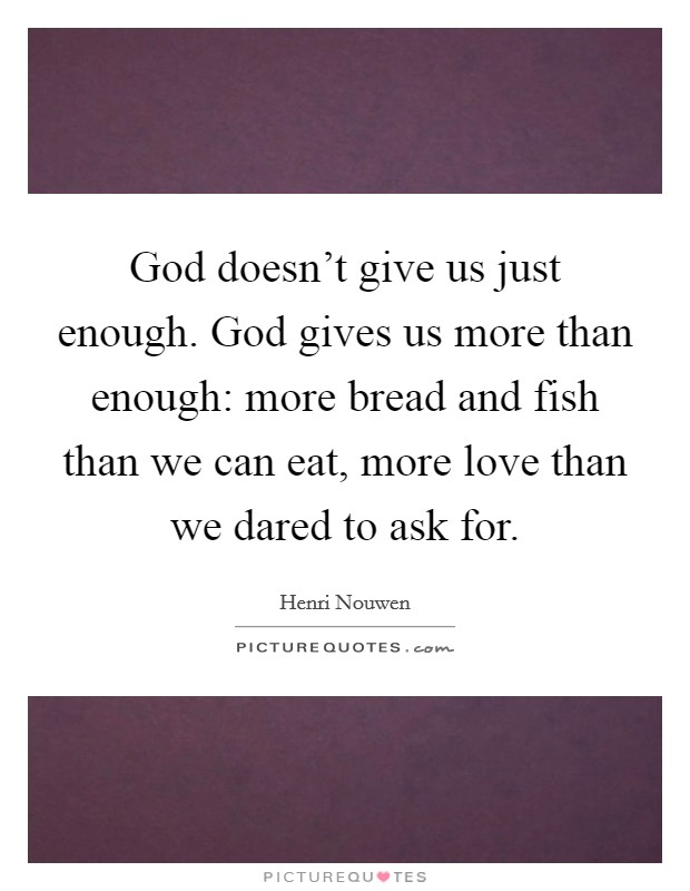 God doesn't give us just enough. God gives us more than enough: more bread and fish than we can eat, more love than we dared to ask for Picture Quote #1