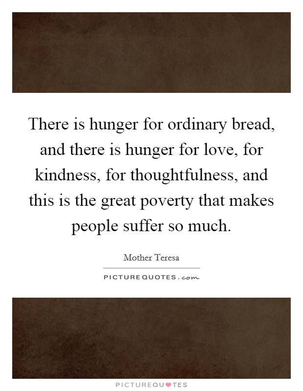 There is hunger for ordinary bread, and there is hunger for love, for kindness, for thoughtfulness, and this is the great poverty that makes people suffer so much Picture Quote #1