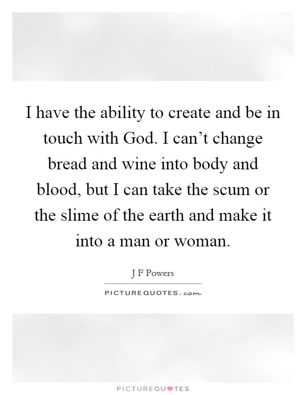 I have the ability to create and be in touch with God. I can't change bread and wine into body and blood, but I can take the scum or the slime of the earth and make it into a man or woman Picture Quote #1