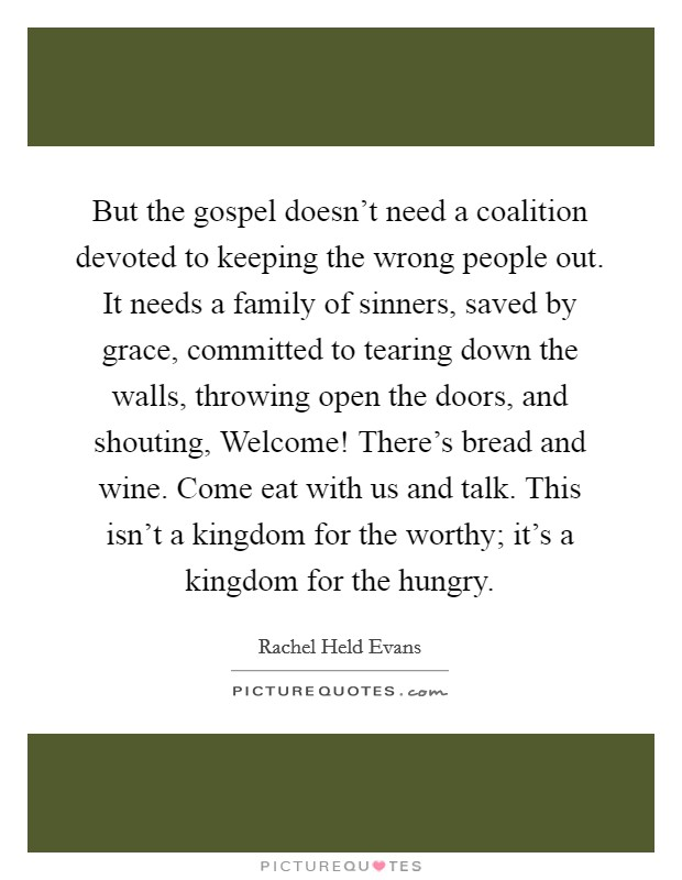 But the gospel doesn't need a coalition devoted to keeping the wrong people out. It needs a family of sinners, saved by grace, committed to tearing down the walls, throwing open the doors, and shouting, Welcome! There's bread and wine. Come eat with us and talk. This isn't a kingdom for the worthy; it's a kingdom for the hungry Picture Quote #1