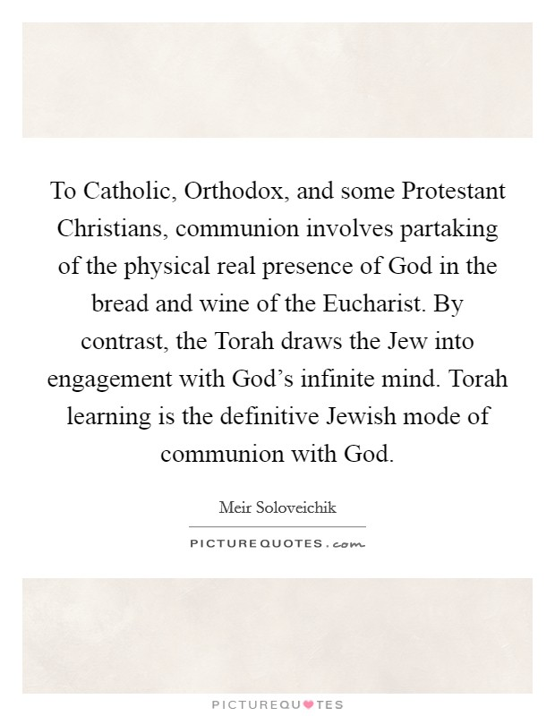 To Catholic, Orthodox, and some Protestant Christians, communion involves partaking of the physical real presence of God in the bread and wine of the Eucharist. By contrast, the Torah draws the Jew into engagement with God's infinite mind. Torah learning is the definitive Jewish mode of communion with God Picture Quote #1