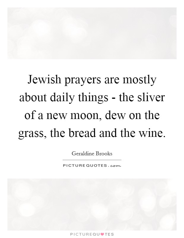 Jewish prayers are mostly about daily things - the sliver of a new moon, dew on the grass, the bread and the wine Picture Quote #1