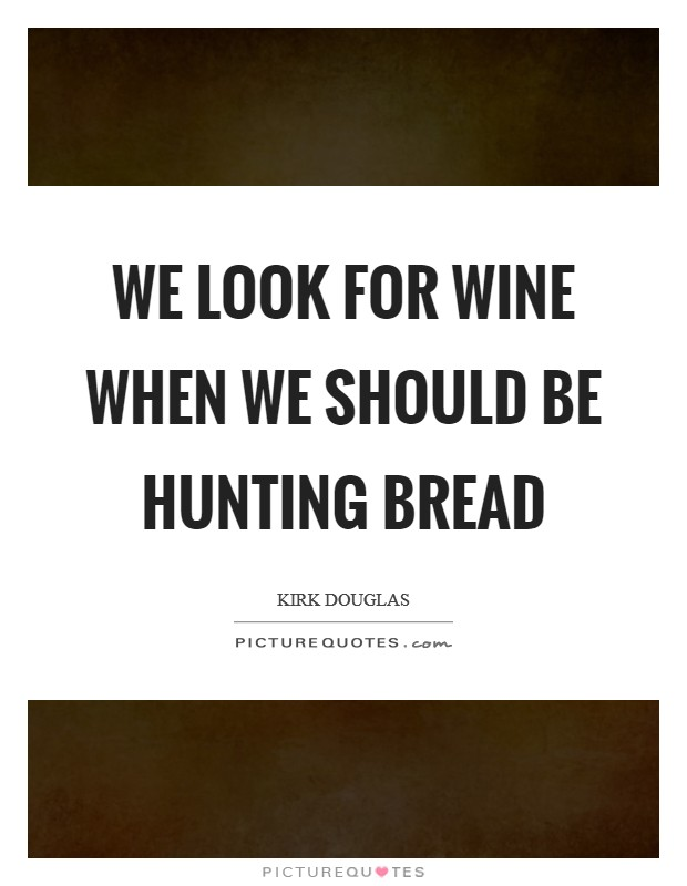 We look for wine when we should be hunting bread Picture Quote #1