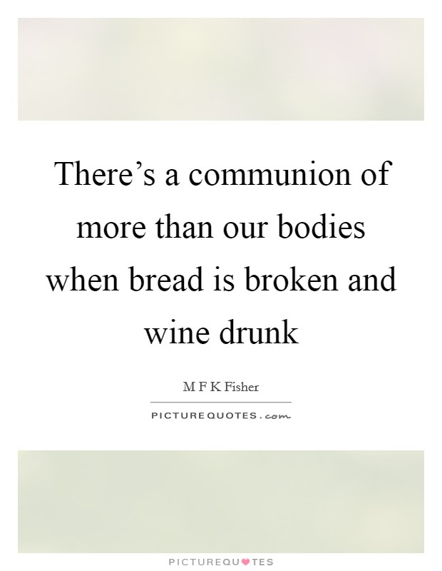 There's a communion of more than our bodies when bread is broken and wine drunk Picture Quote #1