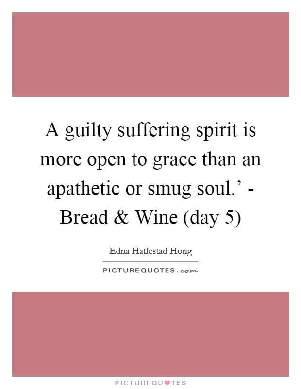 A guilty suffering spirit is more open to grace than an apathetic or smug soul.' - Bread and Wine (day 5) Picture Quote #1