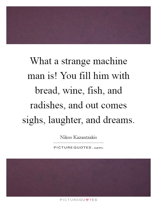 What a strange machine man is! You fill him with bread, wine, fish, and radishes, and out comes sighs, laughter, and dreams Picture Quote #1