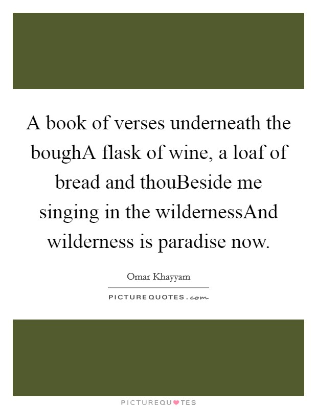 A book of verses underneath the boughA flask of wine, a loaf of bread and thouBeside me singing in the wildernessAnd wilderness is paradise now Picture Quote #1