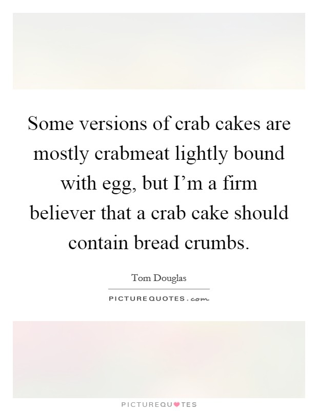 Some versions of crab cakes are mostly crabmeat lightly bound with egg, but I'm a firm believer that a crab cake should contain bread crumbs Picture Quote #1