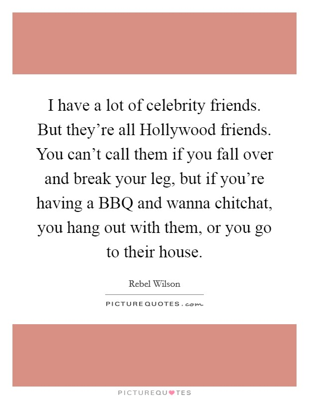 I have a lot of celebrity friends. But they're all Hollywood friends. You can't call them if you fall over and break your leg, but if you're having a BBQ and wanna chitchat, you hang out with them, or you go to their house. Picture Quote #1