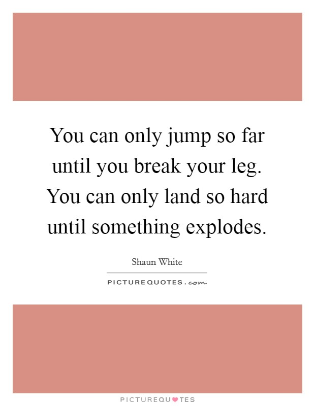 You can only jump so far until you break your leg. You can only land so hard until something explodes Picture Quote #1
