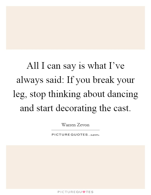 All I can say is what I've always said: If you break your leg, stop thinking about dancing and start decorating the cast Picture Quote #1