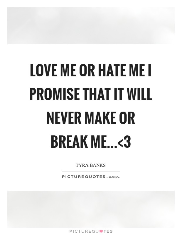 Love me or hate me I promise that it will never make or break me...<3 Picture Quote #1